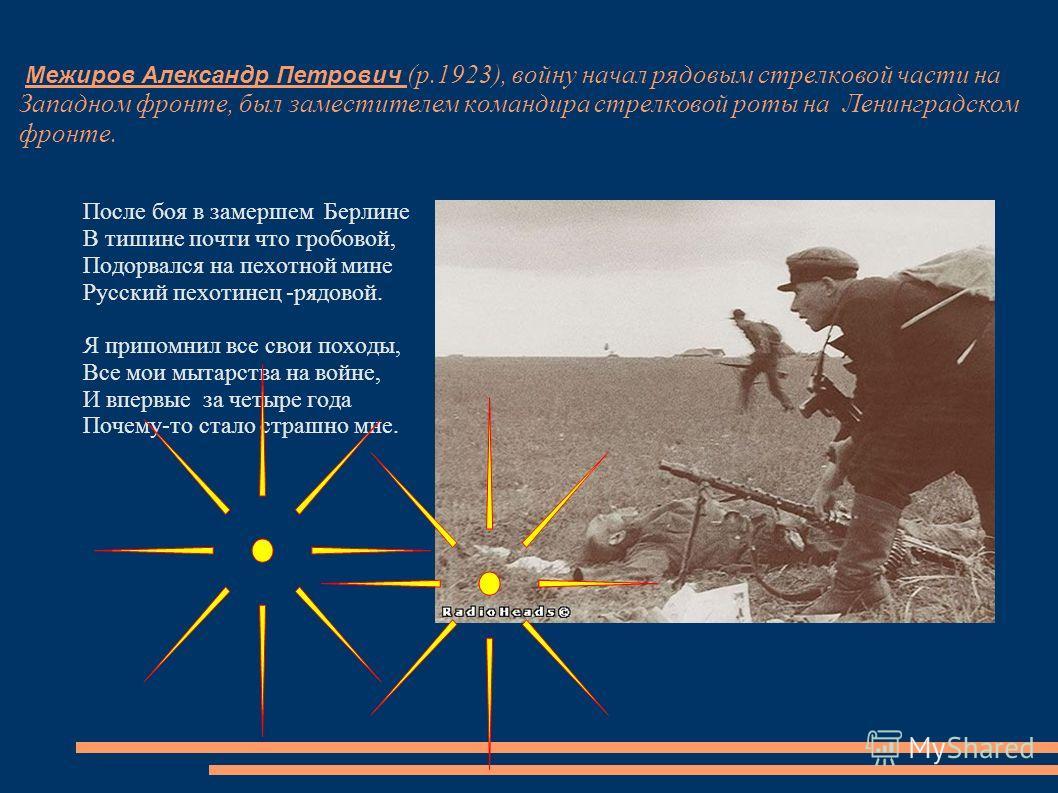 Межиров Александр Петрович (р.1923), войну начал рядовым стрелковой части на Западном фронте, был заместителем командира стрелковой роты на Ленинградском фронте. После боя в замершем Берлине В тишине почти что гробовой, Подорвался на пехотной мине Ру
