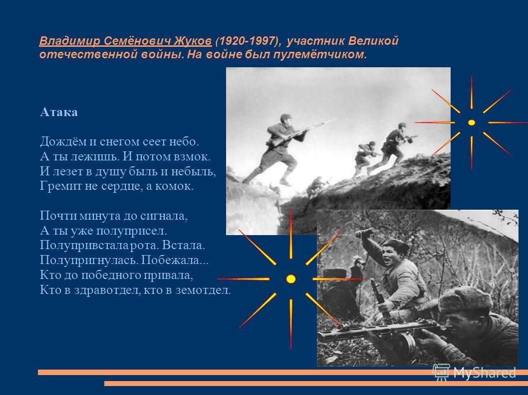 Владимир Семёнович Жуков ( 1920-1997), участник Великой отечественной войны. На войне был пулемётчиком. Атака Дождём и снегом сеет небо. А ты лежишь. И потом взмок. И лезет в душу быль и небыль, Гремит не сердце, а комок. Почти минута до сигнала, А т