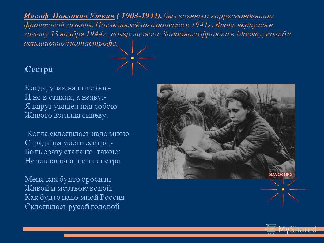 Иосиф Павлович Уткин ( 1903-1944), был военным корреспондентом фронтовой газеты. После тяжёлого ранения в 1941г. Вновь вернулся в газету.13 ноября 1944г., возвращаясь с Западного фронта в Москву, погиб в авиационной катастрофе. Сестра Когда, упав на