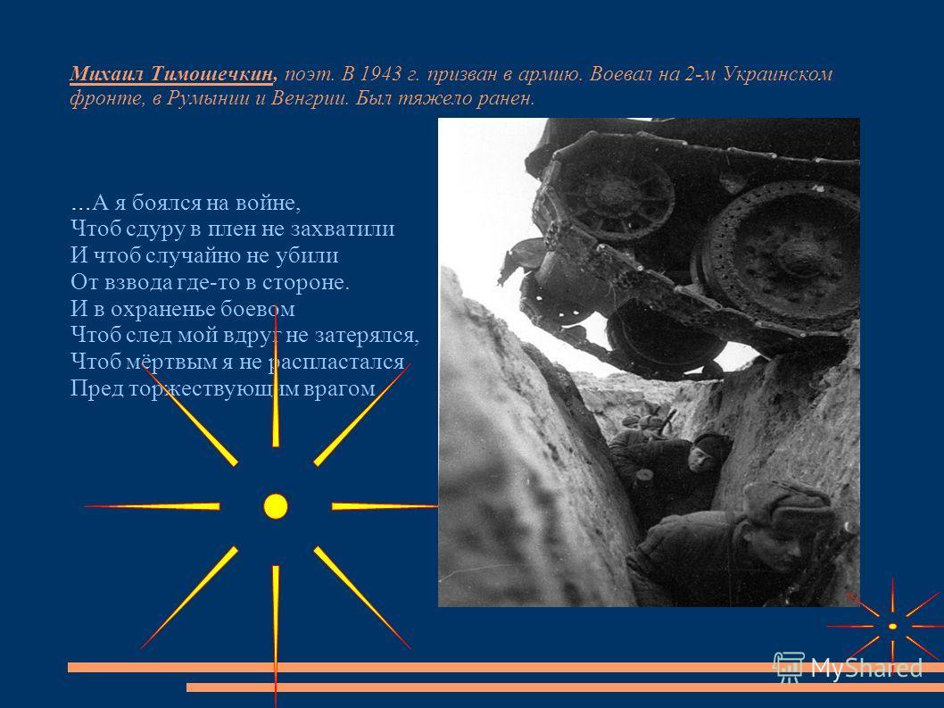 Михаил Тимошечкин, поэт. В 1943 г. призван в армию. Воевал на 2-м Украинском фронте, в Румынии и Венгрии. Был тяжело ранен. … А я боялся на войне, Чтоб сдуру в плен не захватили И чтоб случайно не убили От взвода где-то в стороне. И в охраненье боево
