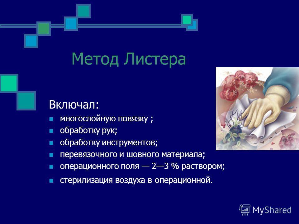 Метод Листера Включал: многослойную повязку ; обработку рук; обработку инструментов; перевязочного и шовного материала; операционного поля 23 % раствором; стерилизация воздуха в операционной.