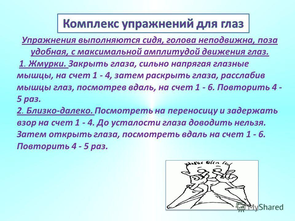 Упражнения выполняются сидя, голова неподвижна, поза удобная, с максимальной амплитудой движения глаз. 1. Жмурки. Закрыть глаза, сильно напрягая глазные мышцы, на счет 1 - 4, затем раскрыть глаза, расслабив мышцы глаз, посмотрев вдаль, на счет 1 - 6.