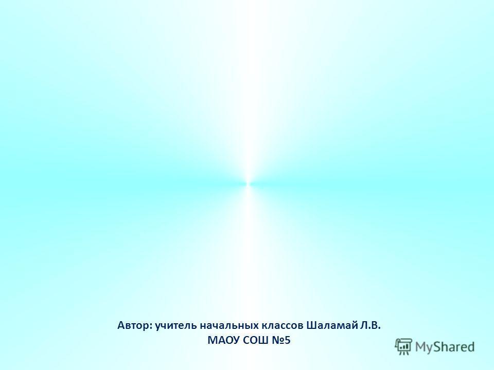 Автор: учитель начальных классов Шаламай Л.В. МАОУ СОШ 5