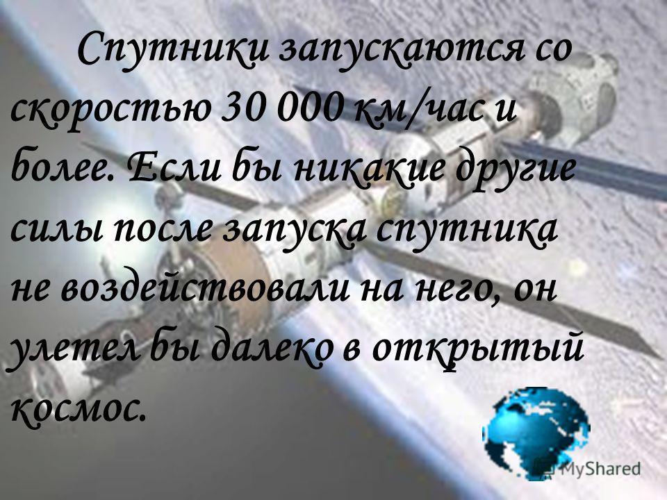 Спутники запускаются со скоростью 30 000 км/час и более. Если бы никакие другие силы после запуска спутника не воздействовали на него, он улетел бы далеко в открытый космос.