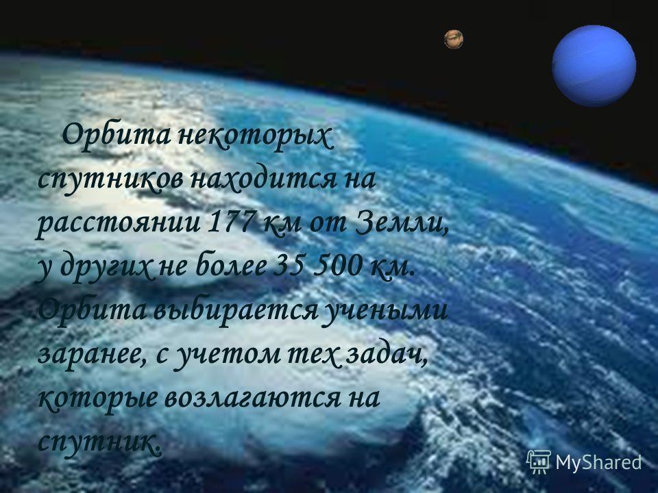 Орбита некоторых спутников находится на расстоянии 177 км от Земли, у других не более 35 500 км. Орбита выбирается учеными заранее, с учетом тех задач, которые возлагаются на спутник.