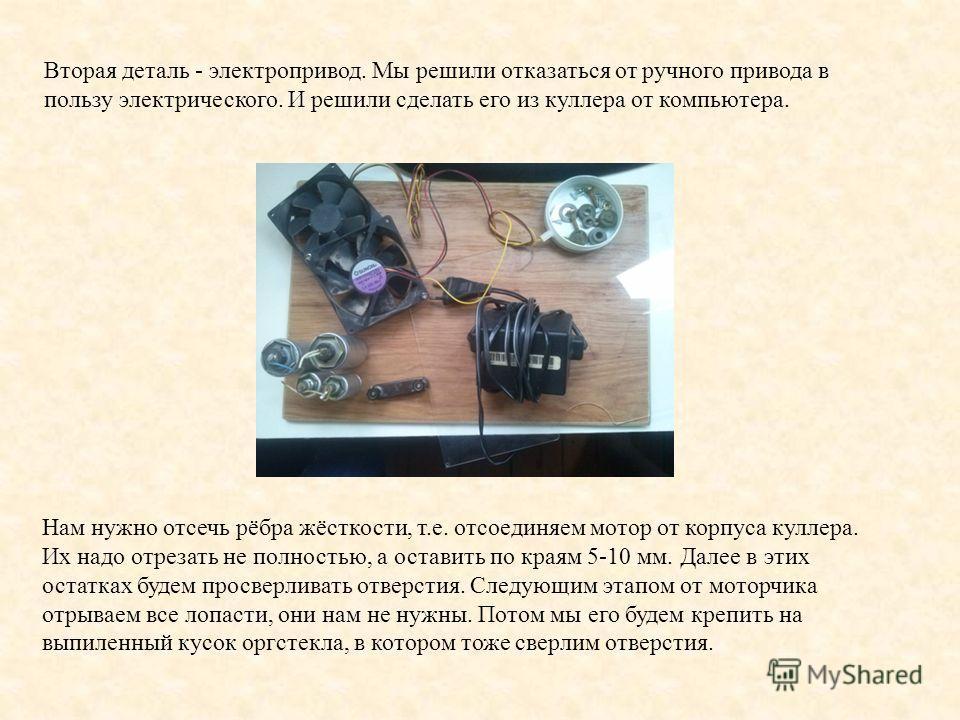 Вторая деталь - электропривод. Мы решили отказаться от ручного привода в пользу электрического. И решили сделать его из куллера от компьютера. Нам нужно отсечь рёбра жёсткости, т.е. отсоединяем мотор от корпуса куллера. Их надо отрезать не полностью,