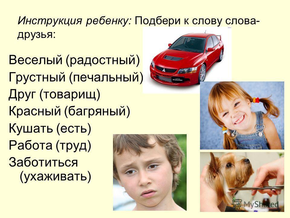 Инструкция ребенку: Подбери к слову слова- друзья: Веселый (радостный) Грустный (печальный) Друг (товарищ) Красный (багряный) Кушать (есть) Работа (труд) Заботиться (ухаживать)