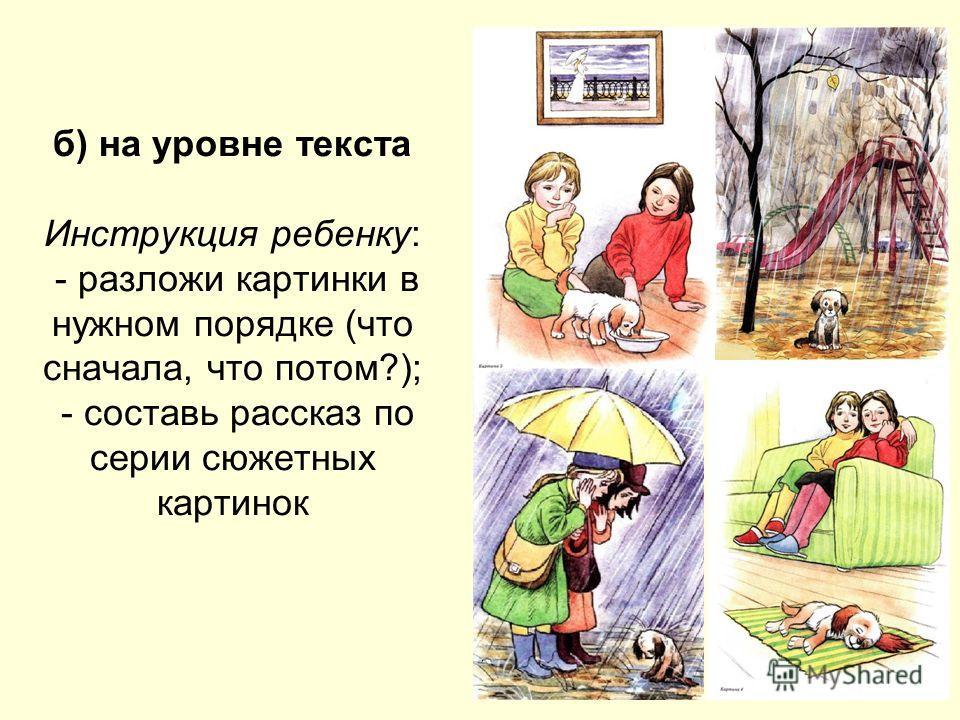 б) на уровне текста Инструкция ребенку: - разложи картинки в нужном порядке (что сначала, что потом?); - составь рассказ по серии сюжетных картинок