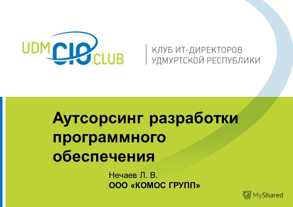 Аутсорсинг разработки программного обеспечения Нечаев Л. В. ООО «КОМОС ГРУПП»