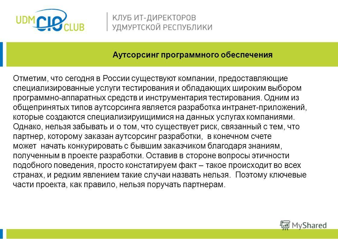Аутсорсинг программного обеспечения Отметим, что сегодня в России существуют компании, предоставляющие специализированные услуги тестирования и обладающих широким выбором программно-аппаратных средств и инструментария тестирования. Одним из общеприня