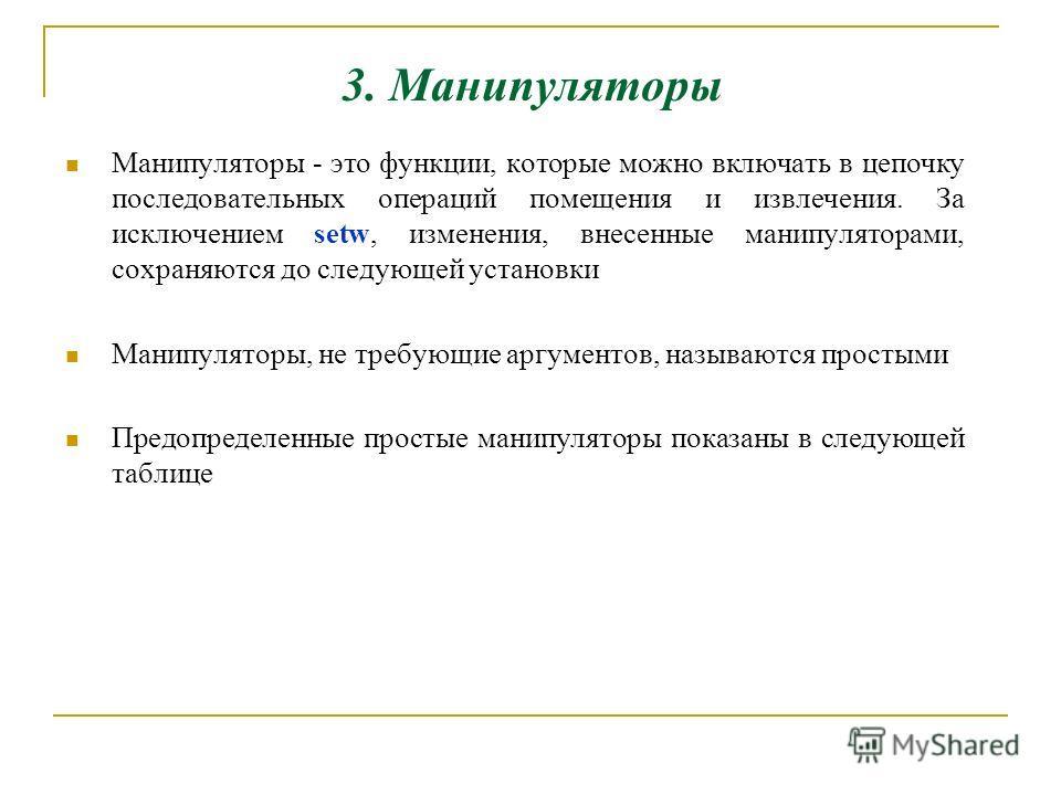 3. Манипуляторы Манипуляторы - это функции, которые можно включать в цепочку последовательных операций помещения и извлечения. За исключением setw, изменения, внесенные манипуляторами, сохраняются до следующей установки Манипуляторы, не требующие арг