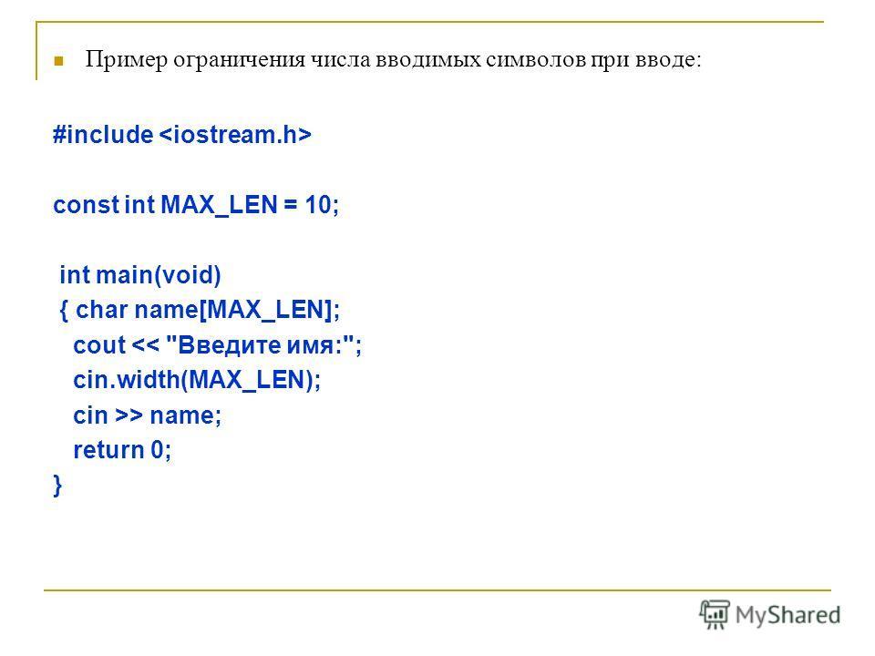 Пример ограничения числа вводимых символов при вводе: #include const int MAX_LEN = 10; int main(void) { char name[MAX_LEN]; cout > name; return 0; }