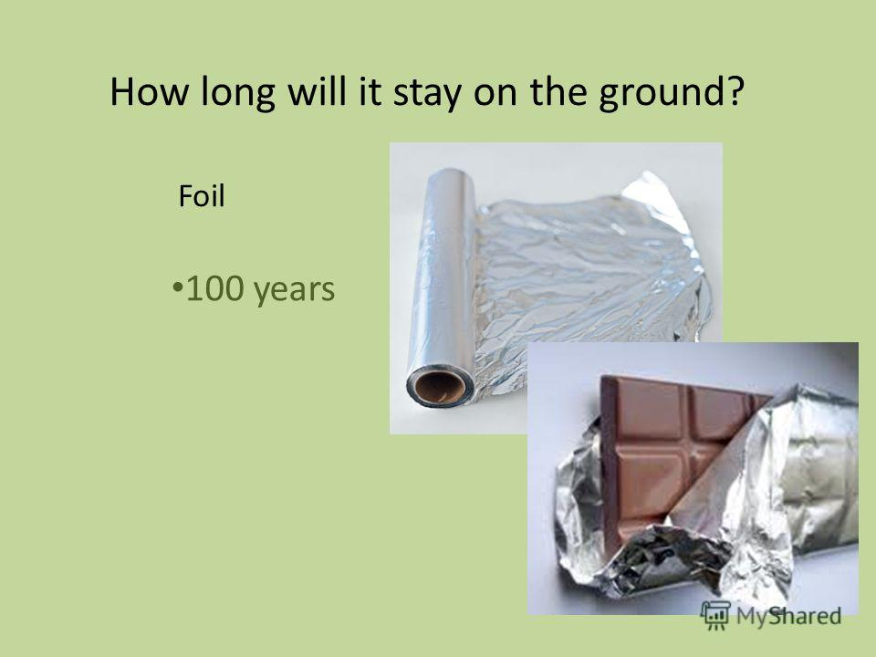 100 years How long will it stay on the ground? Foil