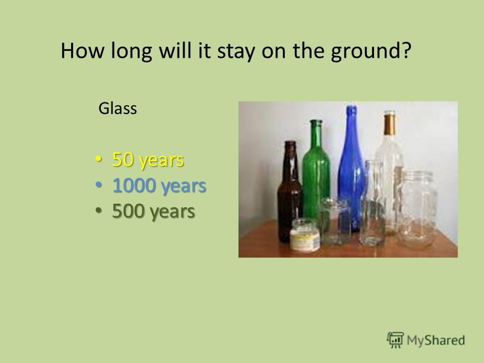 50 years 50 years 1000 years 1000 years 500 years 500 years How long will it stay on the ground? Glass