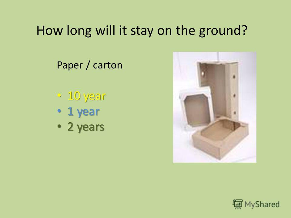 10 year 10 year 1 year 1 year 2 years 2 years How long will it stay on the ground? Paper / carton