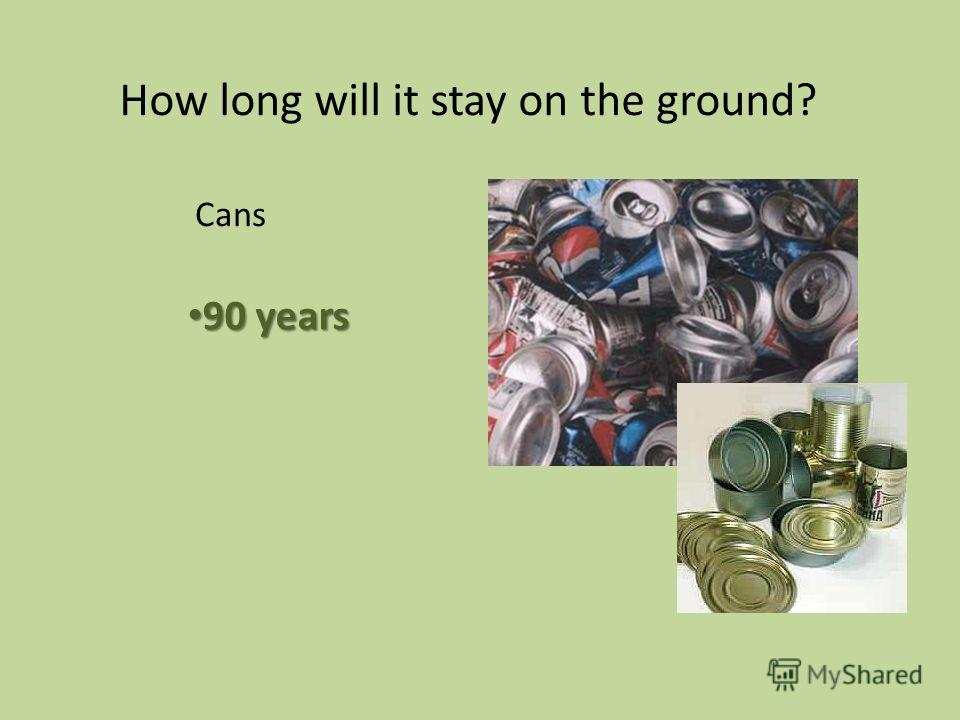 90 years 90 years How long will it stay on the ground? Cans