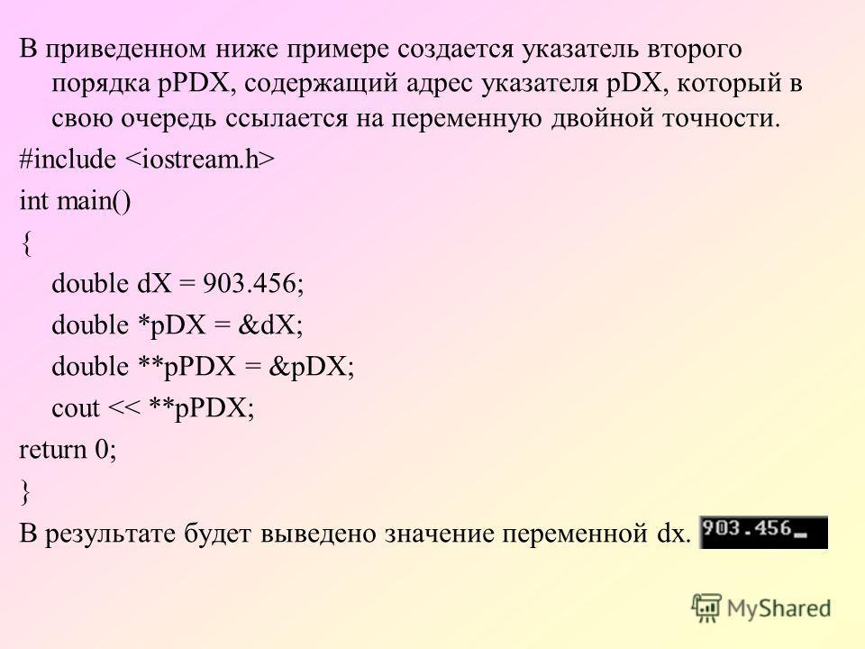 B приведенном ниже примере создается указатель второго порядка pPDX, содержащий адрес указателя pDX, который в свою очередь ссылается на переменную двойной точности. #include int main() { double dX = 903.456; double *pDX = &dX; double **pPDX = &pDX;