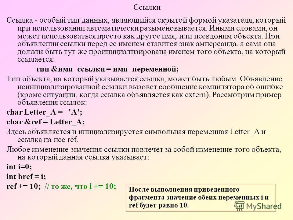 Ссылки Ссылка - особый тип данных, являющийся скрытой формой указателя, который при использовании автоматически разыменовывается. Иными словами, он может использоваться просто как другое имя, или псевдоним объекта. При объявлении ссылки перед ее имен