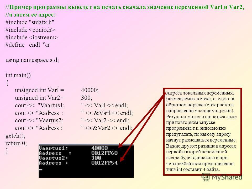 //Пример программы выведет на печать сначала значение переменной Varl и Var2, //а затем ее адрес: #include stdafx.h #include #define endl '\n' using namespace std; int main() { unsigned int Varl =40000; unsigned int Var2 =300; cout