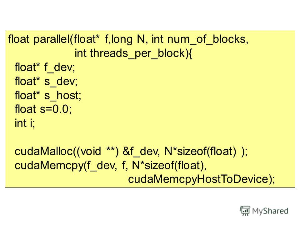 float parallel(float* f,long N, int num_of_blocks, int threads_per_block){ float* f_dev; float* s_dev; float* s_host; float s=0.0; int i; cudaMalloc((void **) &f_dev, N*sizeof(float) ); cudaMemcpy(f_dev, f, N*sizeof(float), cudaMemcpyHostToDevice);