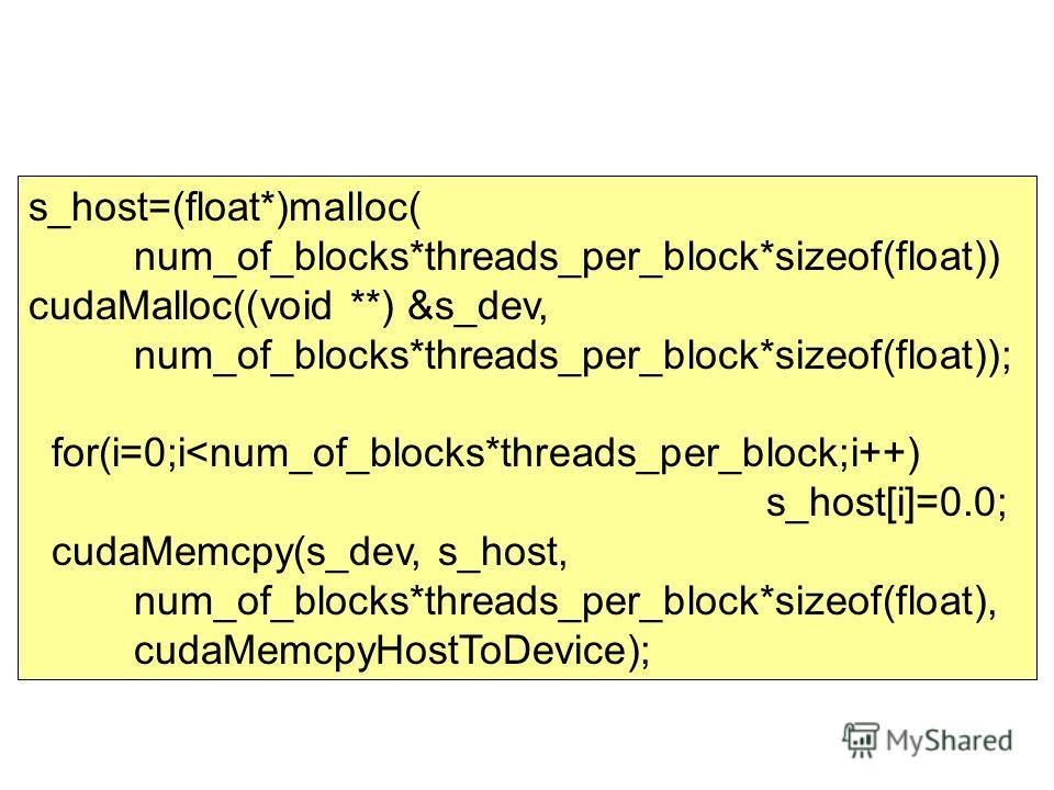 s_host=(float*)malloc( num_of_blocks*threads_per_block*sizeof(float)) cudaMalloc((void **) &s_dev, num_of_blocks*threads_per_block*sizeof(float)); for(i=0;i
