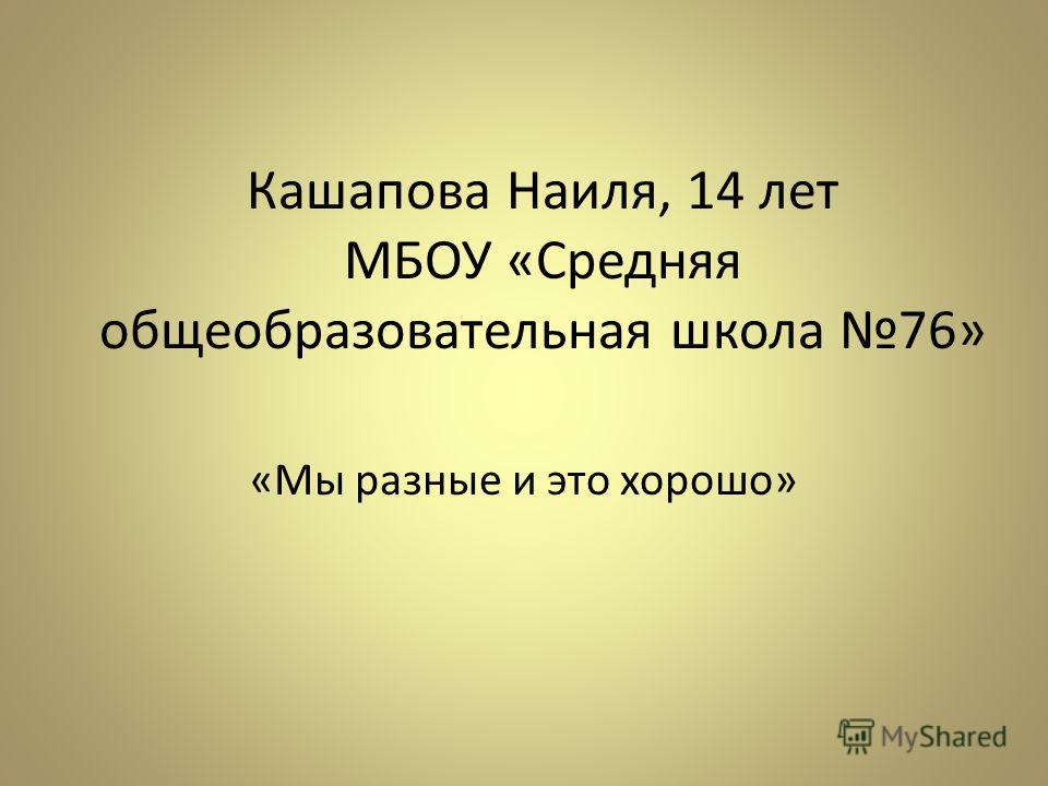 Кашапова Наиля, 14 лет МБОУ «Средняя общеобразовательная школа 76» «Мы разные и это хорошо»