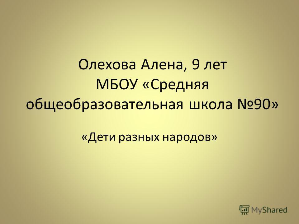 Олехова Алена, 9 лет МБОУ «Средняя общеобразовательная школа 90» «Дети разных народов»
