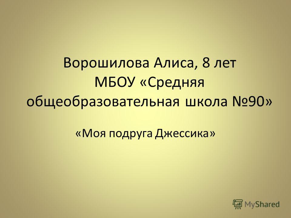 Ворошилова Алиса, 8 лет МБОУ «Средняя общеобразовательная школа 90» «Моя подруга Джессика»