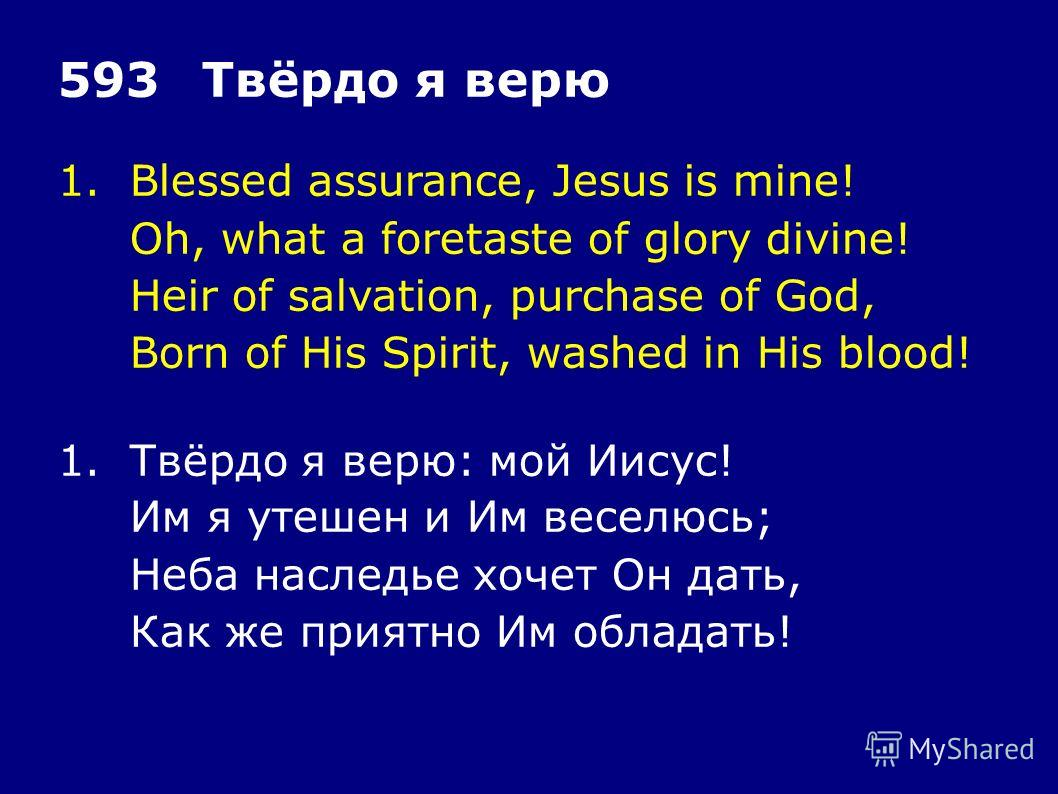 1.Blessed assurance, Jesus is mine! Oh, what a foretaste of glory divine! Heir of salvation, purchase of God, Born of His Spirit, washed in His blood! 593Твёрдо я верю 1.Твёрдо я верю: мой Иисус! Им я утешен и Им веселюсь; Неба наследье хочет Он дать