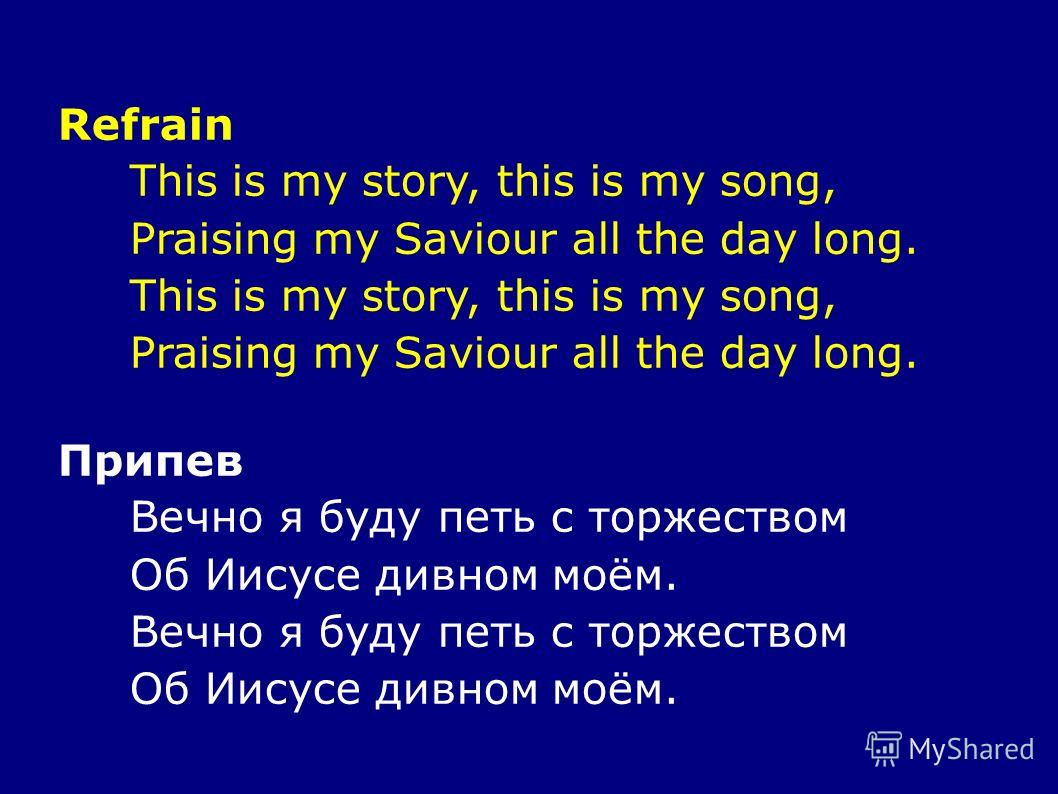 Refrain This is my story, this is my song, Praising my Saviour all the day long. This is my story, this is my song, Praising my Saviour all the day long. Припев Вечно я буду петь с торжеством Об Иисусе дивном моём. Вечно я буду петь с торжеством Об И
