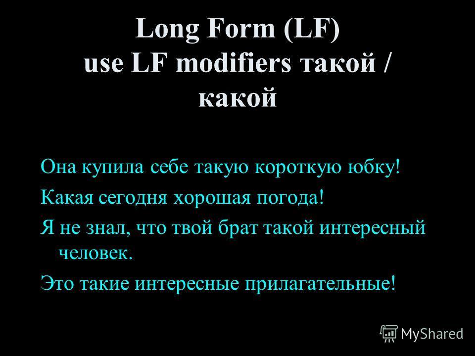 Long Form (LF) use LF modifiers такой / какой Она купила себе такую короткую юбку! Какая сегодня хорошая погода! Я не знал, что твой брат такой интересный человек. Это такие интересные прилагательные!
