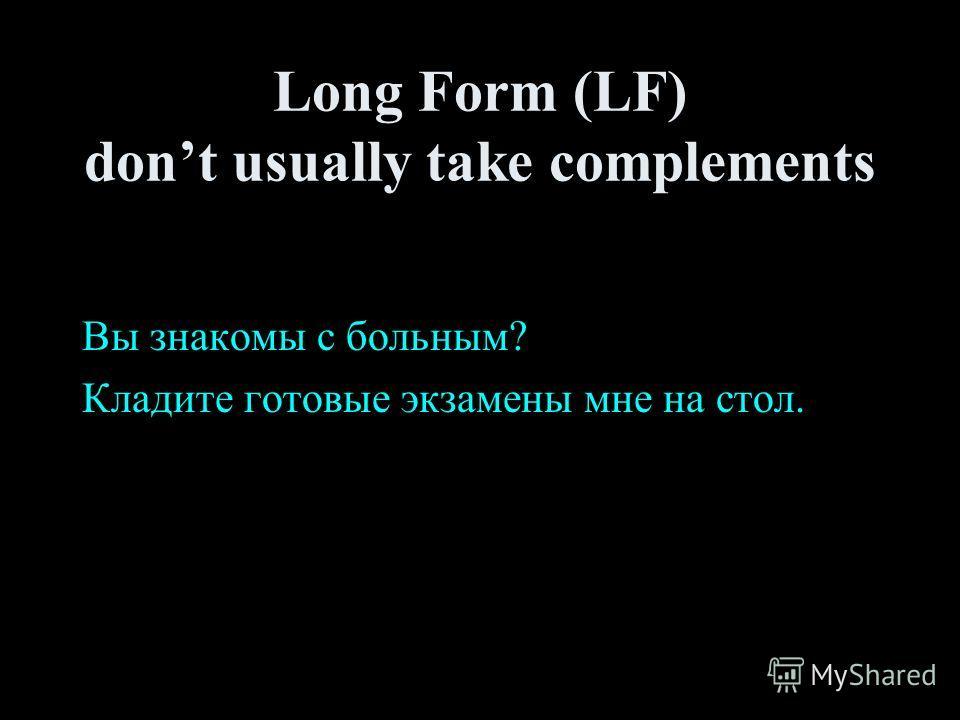Long Form (LF) dont usually take complements Вы знакомы с больным? Кладите готовые экзамены мне на стол.