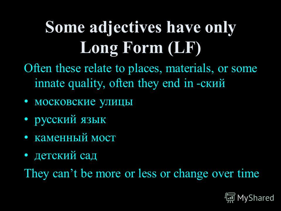 Some adjectives have only Long Form (LF) Often these relate to places, materials, or some innate quality, often they end in -ский московские улицы русский язык каменный мост детский сад They cant be more or less or change over time