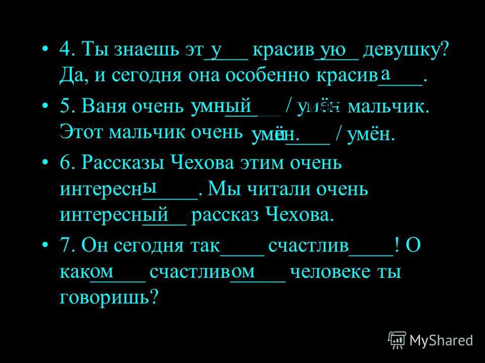 4. Ты знаешь эт____ красив____ девушку? Да, и сегодня она особенно красив____. 5. Ваня очень умн_____ / умён мальчик. Этот мальчик очень 6. Рассказы Чехова этим очень интересн_____. Мы читали очень интересн____ рассказ Чехова. 7. Он сегодня так____ с