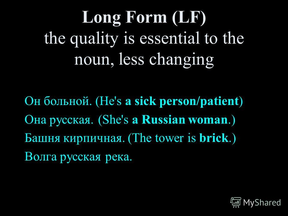 Long Form (LF) the quality is essential to the noun, less changing Он больной. (He's a sick person/patient) Она русская. (She's a Russian woman.) Башня кирпичная. (The tower is brick.) Волга русская река.