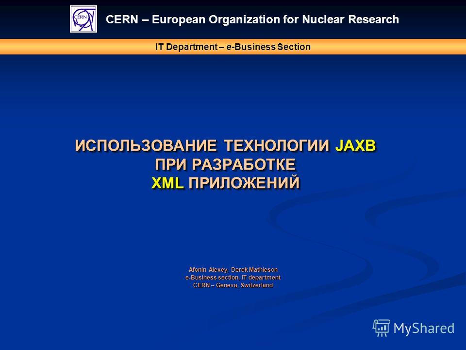 ИСПОЛЬЗОВАНИЕ ТЕХНОЛОГИИ JAXB ПРИ РАЗРАБОТКЕ XML ПРИЛОЖЕНИЙ CERN – European Organization for Nuclear Research IT Department – e-Business Section Afonin Alexey, Derek Mathieson e-Business section, IT department CERN – Geneva, Switzerland