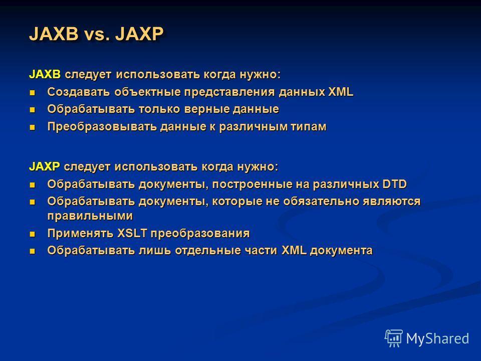 JAXB vs. JAXP JAXB следует использовать когда нужно: Создавать объектные представления данных XML Создавать объектные представления данных XML Обрабатывать только верные данные Обрабатывать только верные данные Преобразовывать данные к различным типа