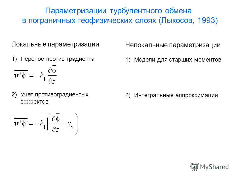 Параметризации турбулентного обмена в пограничных геофизических слоях (Лыкосов, 1993) Локальные параметризации 1)Перенос против градиента 2)Учет противоградиентых эффектов Нелокальные параметризации 1)Модели для старших моментов 2)Интегральные аппрок