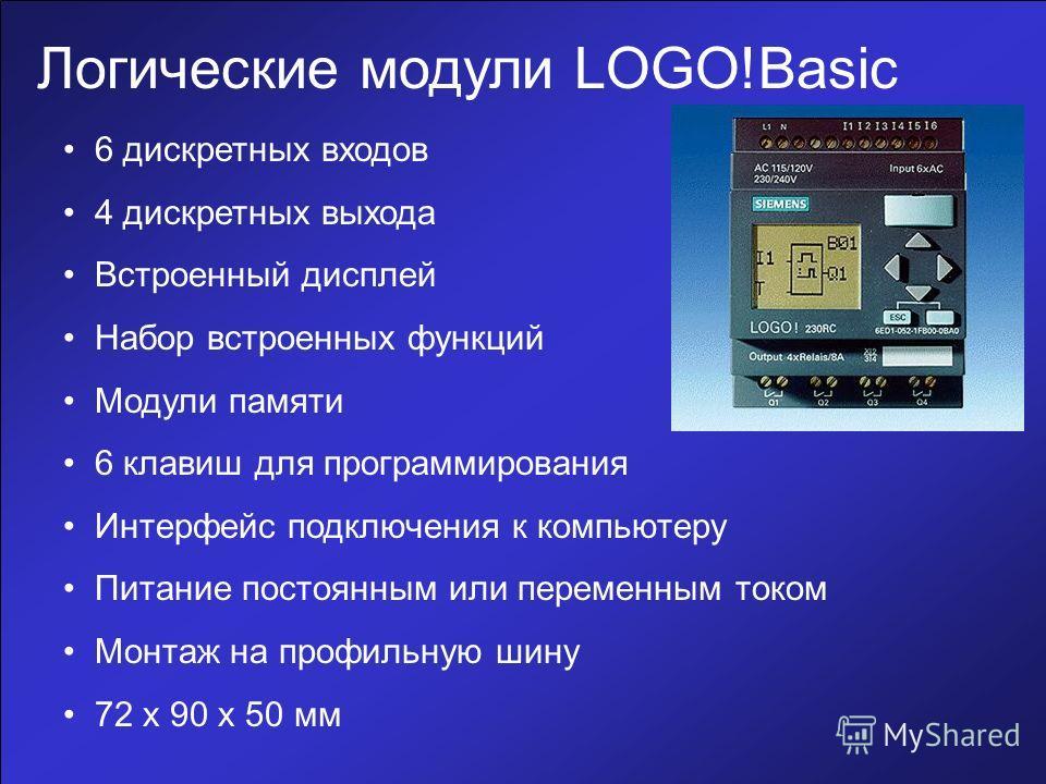Логические модули LOGO!Basic 6 дискретных входов 4 дискретных выхода Встроенный дисплей Набор встроенных функций Модули памяти 6 клавиш для программирования Интерфейс подключения к компьютеру Питание постоянным или переменным током Монтаж на профильн