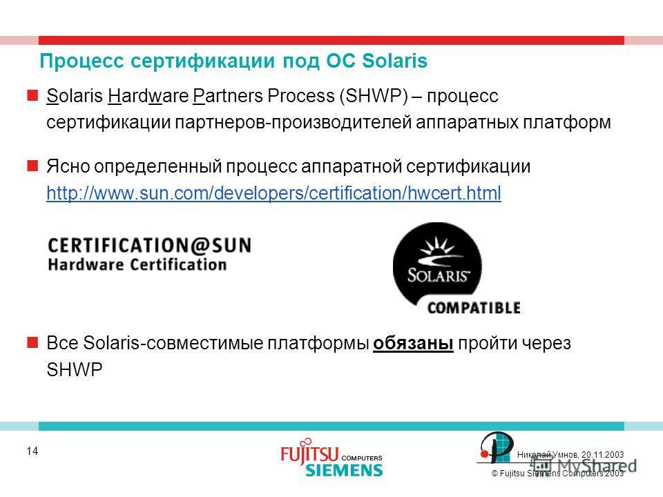 13 © Fujitsu Siemens Computers 2003 Николай Умнов, 20.11.2003 Существует только один Solaris Solaris 9 software CD from Sun media kit Get CD-ROM 1 of 2 Standard SPARC edition Поддержка PRIMEPOWER входит в стандартный CD. Это же справедливо и для Sola