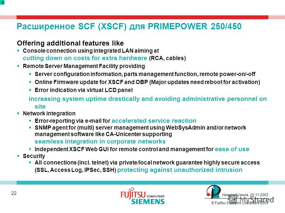 21 © Fujitsu Siemens Computers 2003 Николай Умнов, 20.11.2003 RAS: Средство Управления Системой (SCF) Realized via an independent control processor Detects and monitors for irregularities even if processor fails or system hangs up (even if server is