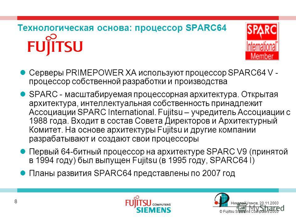 7 © Fujitsu Siemens Computers 2003 Николай Умнов, 20.11.2003 PRIMEPOWER XA – удвоение производительности Следующее поколение ЦПУ - SPARC64 V 1,35 ГГц Удвоение производительности коммутатора с 57,6 до 133 ГБ/с Усиление ввода-вывода со 192 до 320 PCI с