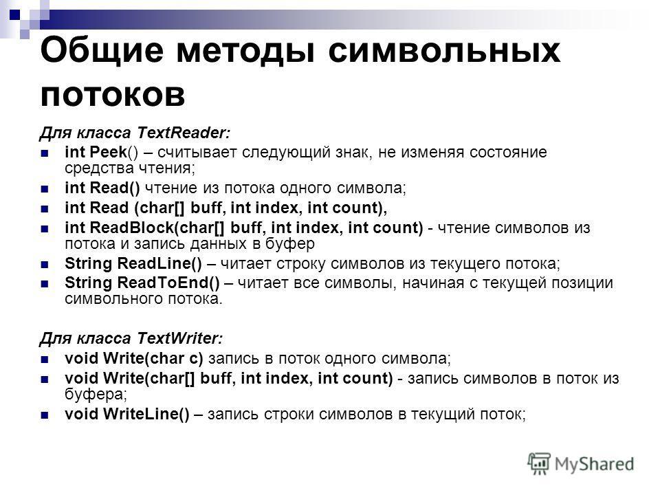 Общие методы символьных потоков Для класса TextReader: int Peek() – считывает следующий знак, не изменяя состояние средства чтения; int Read() чтение из потока одного символа; int Read (char[] buff, int index, int count), int ReadBlock(char[] buff, i