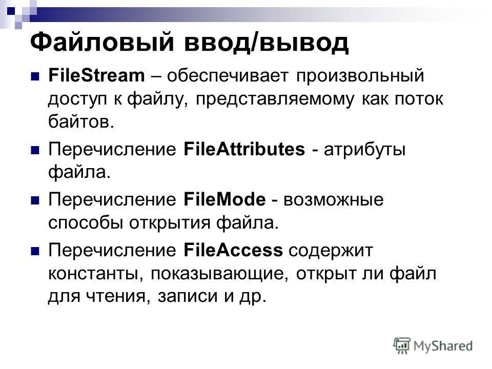 Файловый ввод/вывод FileStream – обеспечивает произвольный доступ к файлу, представляемому как поток байтов. Перечисление FileAttributes - атрибуты файла. Перечисление FileMode - возможные способы открытия файла. Перечисление FileAccess содержит конс