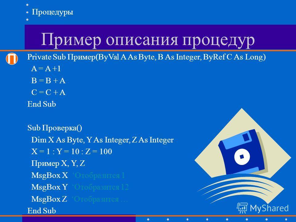 Пример описания процедур Процедуры П Private Sub Пример(ByVal A As Byte, B As Integer, ByRef C As Long) A = A +1 B = B + A C = C + A End Sub Sub Проверка() Dim X As Byte, Y As Integer, Z As Integer X = 1 : Y = 10 : Z = 100 Пример X, Y, Z MsgBox X Ото