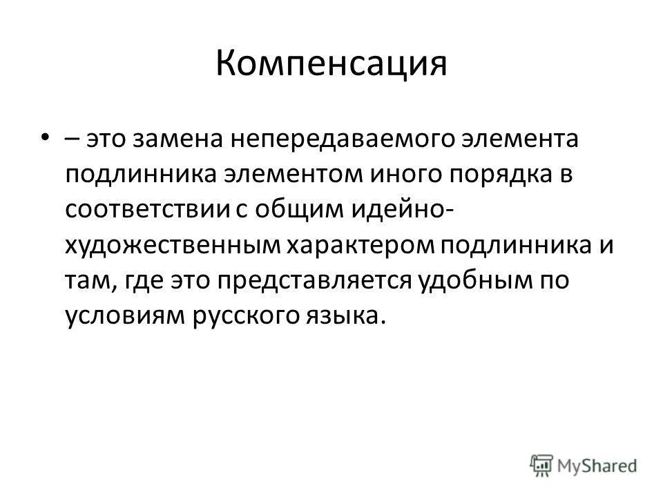 Компенсация – это замена непередаваемого элемента подлинника элементом иного порядка в соответствии с общим идейно- художественным характером подлинника и там, где это представляется удобным по условиям русского языка.