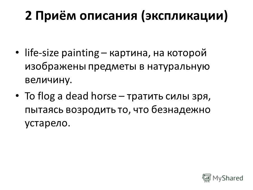 2 Приём описания (экспликации) life-size painting – картина, на которой изображены предметы в натуральную величину. To flog a dead horse – тратить силы зря, пытаясь возродить то, что безнадежно устарело.