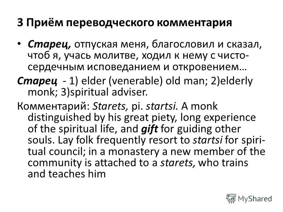3 Приём переводческого комментария Старец, отпуская меня, благословил и сказал, чтоб я, учась молитве, ходил к нему с чисто сердечным исповеданием и откровением… Старец - 1) elder (venerable) old man; 2)elderly monk; 3)spiritual adviser. Комментарий