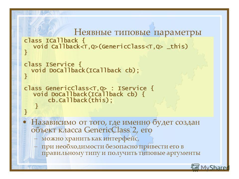 Неявные типовые параметры Назависимо от того, где именно будет создан объект класса GenericClass`2, его –можно хранить как интерфейс, –при необходимости безопасно привести его в правильному типу и получить типовые аргументы class ICallback { void Cal