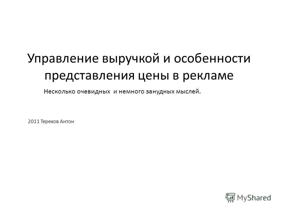 Управление выручкой и особенности представления цены в рекламе 2011 Терехов Антон Несколько очевидных и немного занудных мыслей.